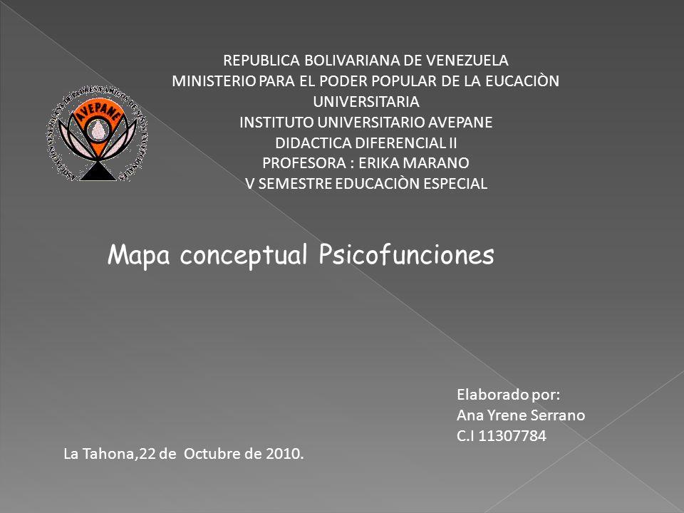 Mapa conceptual Psicofunciones Elaborado por: Ana Yrene Serrano C.I 11307784 REPUBLICA BOLIVARIANA DE VENEZUELA MINISTERIO PARA EL PODER POPULAR DE LA EUCACIÒN UNIVERSITARIA INSTITUTO UNIVERSITARIO AVEPANE DIDACTICA DIFERENCIAL II PROFESORA : ERIKA MARANO V SEMESTRE EDUCACIÒN ESPECIAL La Tahona,22 de Octubre de 2010.