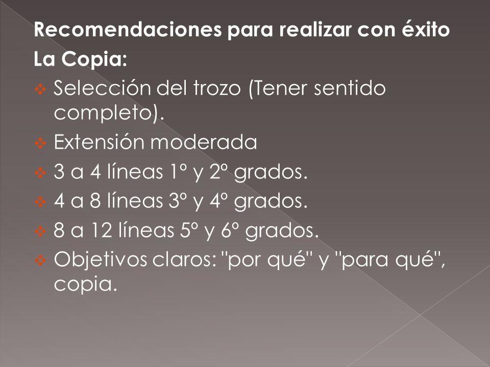 Recomendaciones para realizar con éxito La Copia: Selección del trozo (Tener sentido completo). Extensión moderada 3 a 4 líneas 1º y 2º grados. 4 a 8