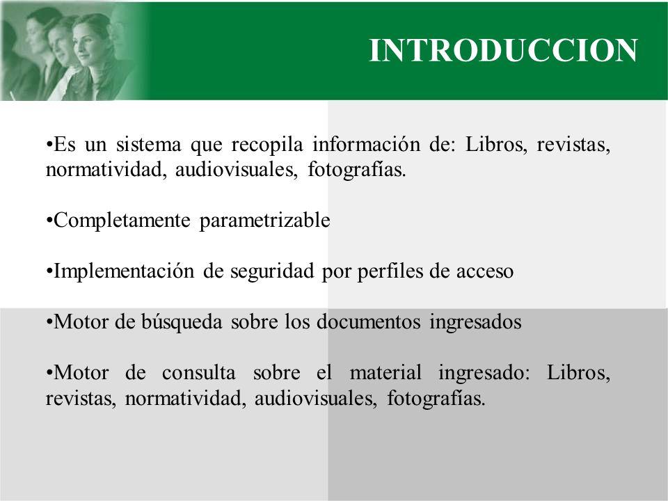 INTRODUCCION Es un sistema que recopila información de: Libros, revistas, normatividad, audiovisuales, fotografías. Completamente parametrizable Imple