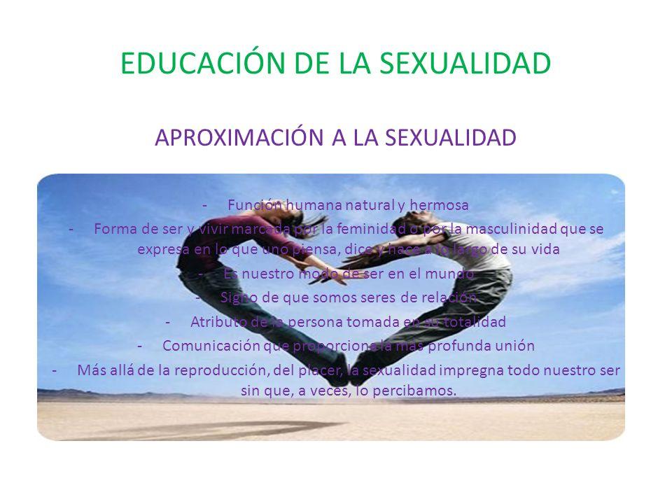 EDUCACIÓN DE LA SEXUALIDAD APROXIMACIÓN A LA SEXUALIDAD -Función humana natural y hermosa -Forma de ser y vivir marcada por la feminidad o por la masculinidad que se expresa en lo que uno piensa, dice y hace a lo largo de su vida -Es nuestro modo de ser en el mundo -Signo de que somos seres de relación -Atributo de la persona tomada en su totalidad -Comunicación que proporciona la más profunda unión -Más allá de la reproducción, del placer, la sexualidad impregna todo nuestro ser sin que, a veces, lo percibamos.