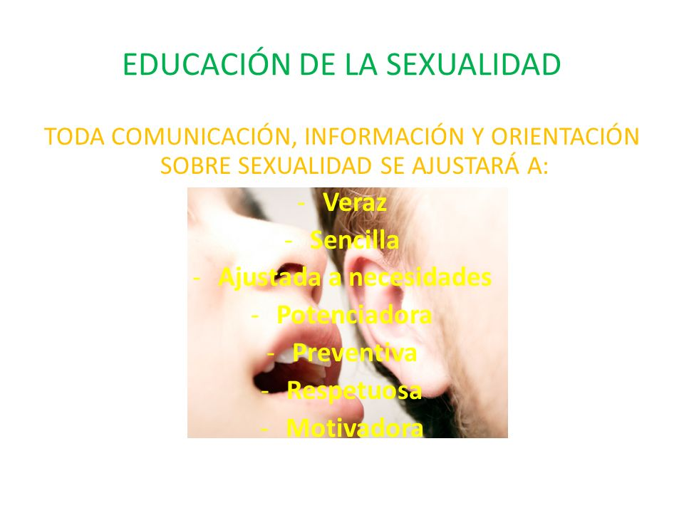EDUCACIÓN DE LA SEXUALIDAD TODA COMUNICACIÓN, INFORMACIÓN Y ORIENTACIÓN SOBRE SEXUALIDAD SE AJUSTARÁ A: -Veraz -Sencilla -Ajustada a necesidades -Potenciadora -Preventiva -Respetuosa -Motivadora