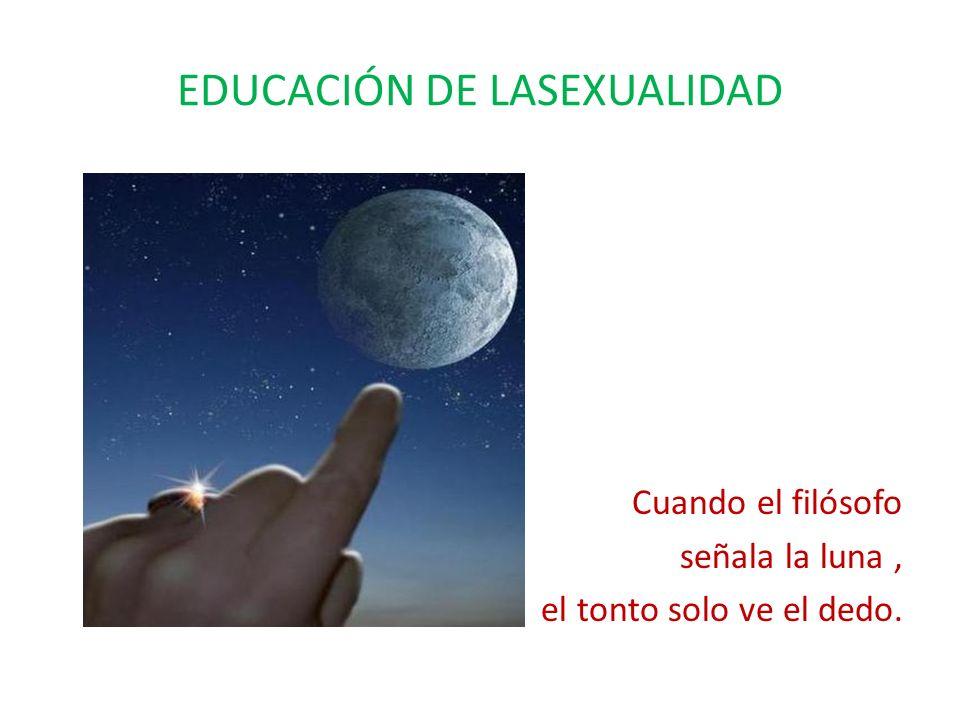 EDUCACIÓN DE LASEXUALIDAD Cuando el filósofo señala la luna, el tonto solo ve el dedo.