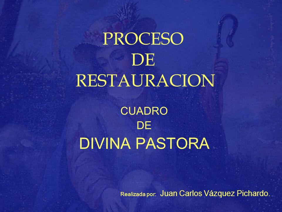 PROCESO DE RESTAURACION CUADRO DE DIVINA PASTORA Realizada por: Juan Carlos Vázquez Pichardo.