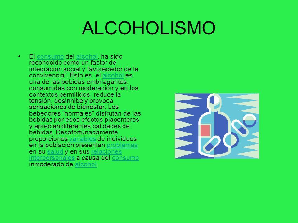 ALCOHOLISMO El consumo del alcohol, ha sido reconocido como un factor de integración social y favorecedor de la convivencia