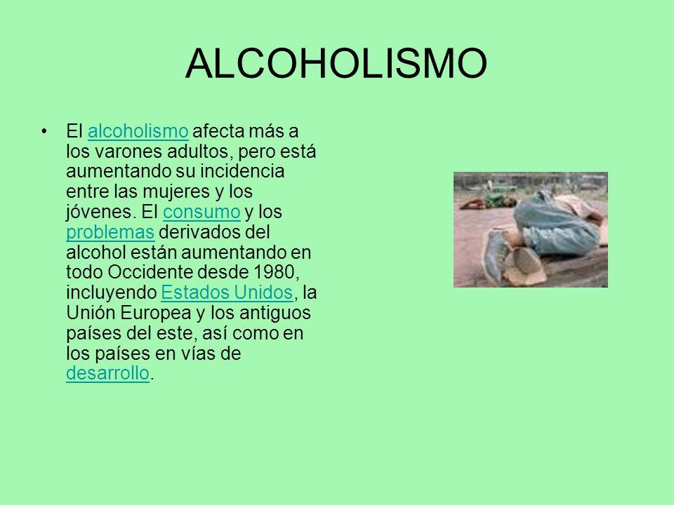 ALCOHOLISMO El alcoholismo afecta más a los varones adultos, pero está aumentando su incidencia entre las mujeres y los jóvenes. El consumo y los prob