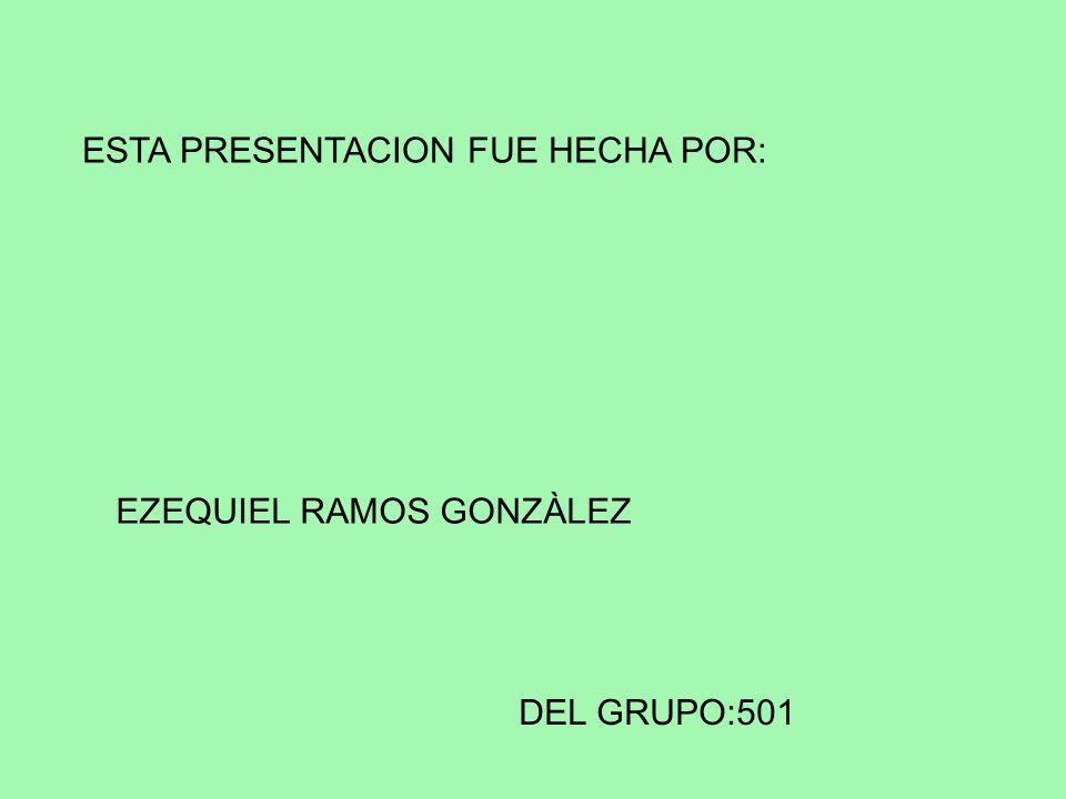 ESTA PRESENTACION FUE HECHA POR: EZEQUIEL RAMOS GONZÀLEZ DEL GRUPO:501