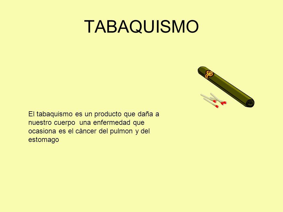 TABAQUISMO El tabaquismo es un producto que daña a nuestro cuerpo una enfermedad que ocasiona es el càncer del pulmon y del estomago