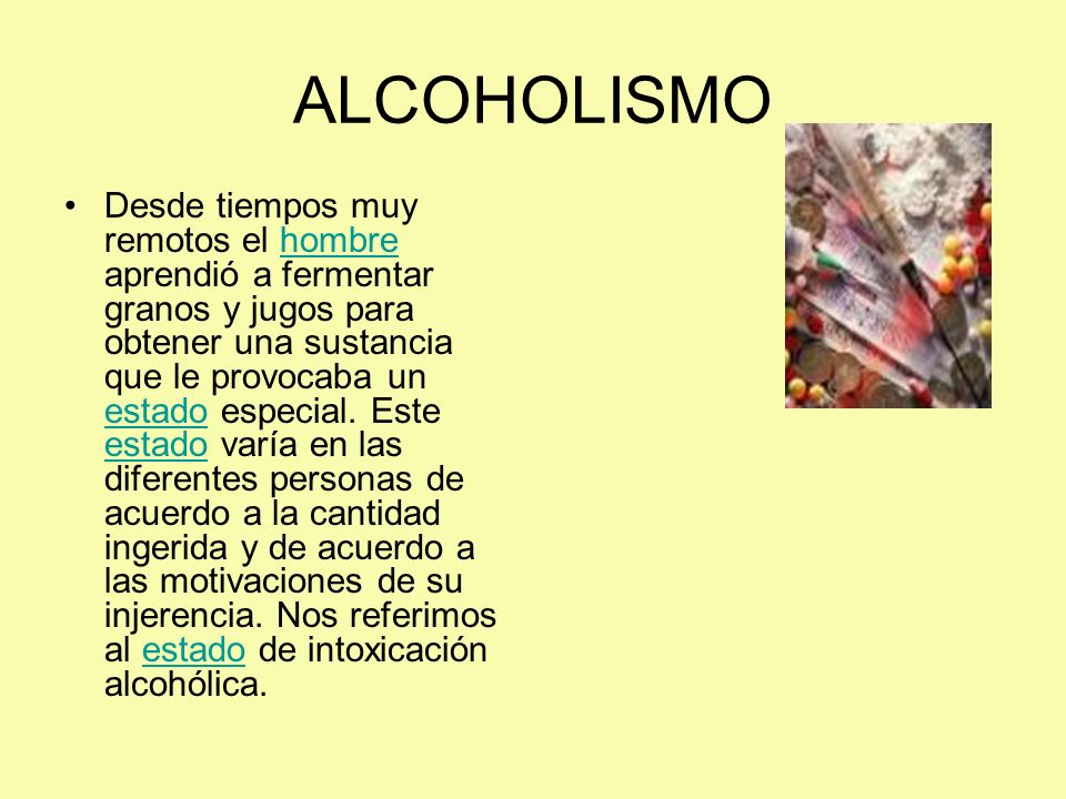 ALCOHOLISMO Desde tiempos muy remotos el hombre aprendió a fermentar granos y jugos para obtener una sustancia que le provocaba un estado especial. Es