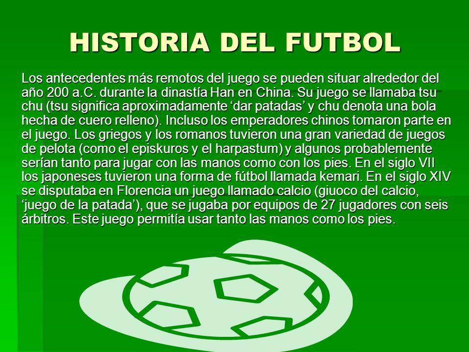 HISTORIA DEL FUTBOL Los antecedentes más remotos del juego se pueden situar alrededor del año 200 a.C. durante la dinastía Han en China. Su juego se l
