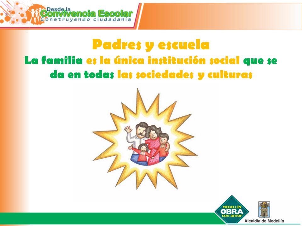 Padres y escuela La familia es la única institución social que se da en todas las sociedades y culturas