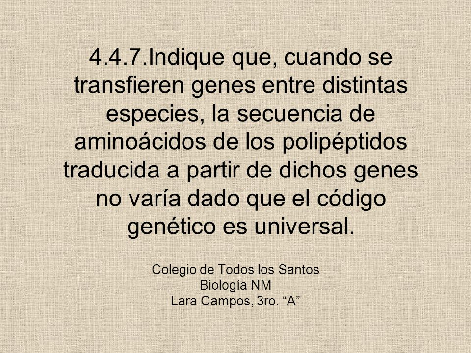 Colegio de Todos los Santos Biología NM Lara Campos, 3ro. A 4.4.7.Indique que, cuando se transfieren genes entre distintas especies, la secuencia de a
