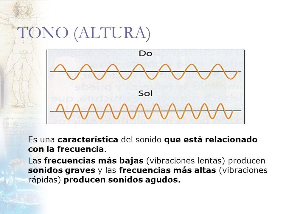 TONO (ALTURA) Es una característica del sonido que está relacionado con la frecuencia. Las frecuencias más bajas (vibraciones lentas) producen sonidos