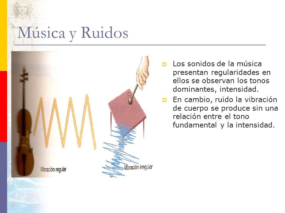 Música y Ruidos Los sonidos de la música presentan regularidades en ellos se observan los tonos dominantes, intensidad. En cambio, ruido la vibración