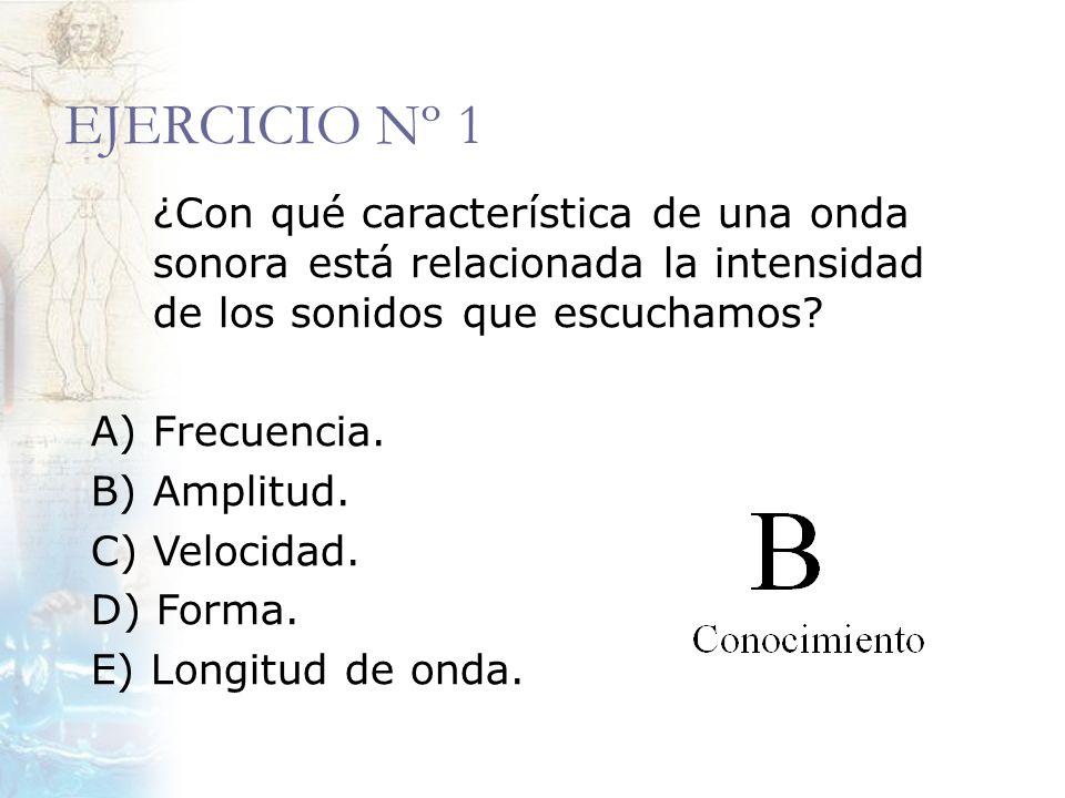 EJERCICIO Nº 1 ¿Con qué característica de una onda sonora está relacionada la intensidad de los sonidos que escuchamos? A) Frecuencia. B) Amplitud. C)