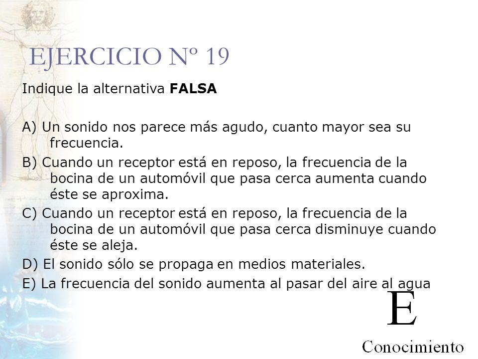 EJERCICIO Nº 19 Indique la alternativa FALSA A) Un sonido nos parece más agudo, cuanto mayor sea su frecuencia. B) Cuando un receptor está en reposo,