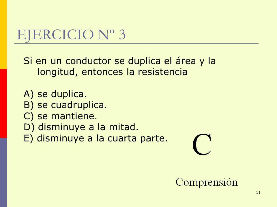 11 EJERCICIO Nº 3 Si en un conductor se duplica el área y la longitud, entonces la resistencia A) se duplica. B) se cuadruplica. C) se mantiene. D) di