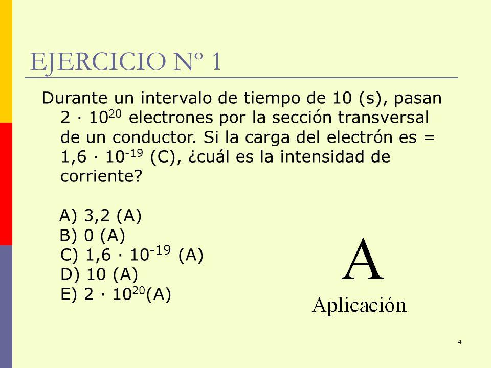 4 EJERCICIO Nº 1 Durante un intervalo de tiempo de 10 (s), pasan 2 · 10 20 electrones por la sección transversal de un conductor. Si la carga del elec