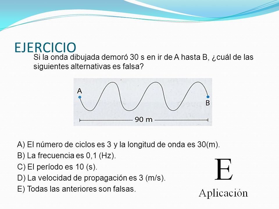 EJERCICIO Si la onda dibujada demoró 30 s en ir de A hasta B, ¿cuál de las siguientes alternativas es falsa? A) El número de ciclos es 3 y la longitud