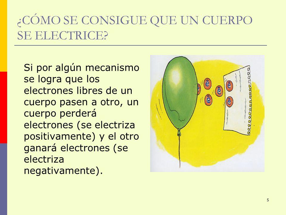 5 ¿CÓMO SE CONSIGUE QUE UN CUERPO SE ELECTRICE? Si por algún mecanismo se logra que los electrones libres de un cuerpo pasen a otro, un cuerpo perderá