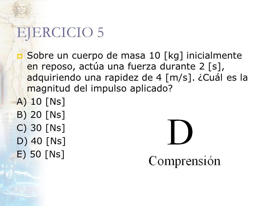 EJERCICIO 5 Sobre un cuerpo de masa 10 [kg] inicialmente en reposo, actúa una fuerza durante 2 [s], adquiriendo una rapidez de 4 [m/s]. ¿Cuál es la ma