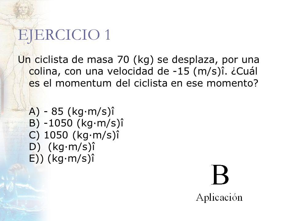 EJERCICIO 1 Un ciclista de masa 70 (kg) se desplaza, por una colina, con una velocidad de -15 (m/s)î. ¿Cuál es el momentum del ciclista en ese momento