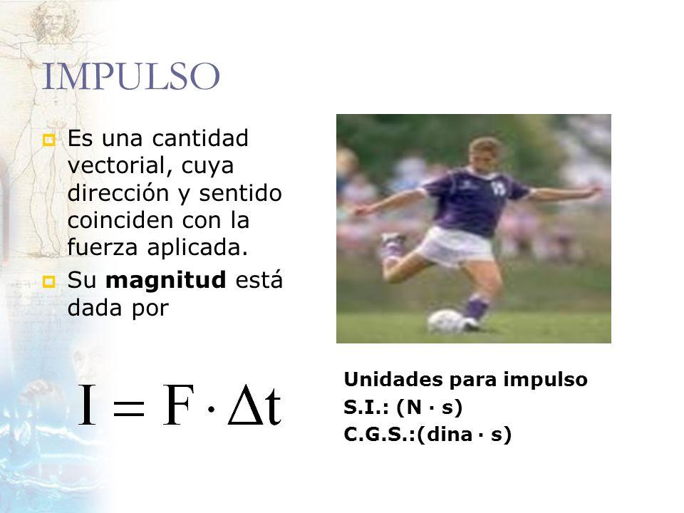 IMPULSO Es una cantidad vectorial, cuya dirección y sentido coinciden con la fuerza aplicada. Su magnitud está dada por Unidades para impulso S.I.: (N