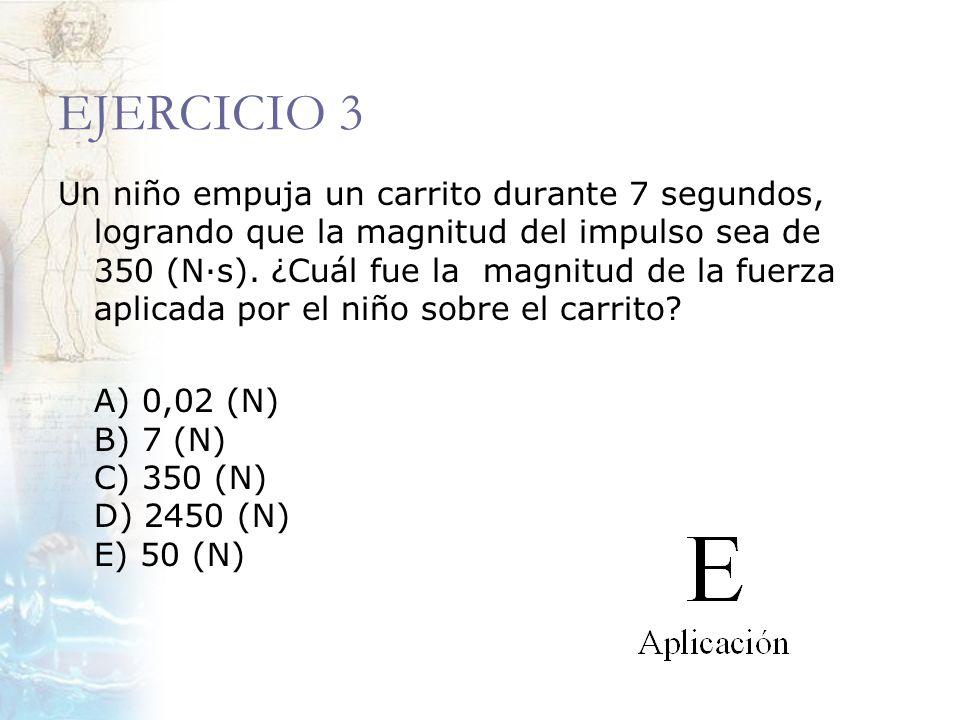 EJERCICIO 3 Un niño empuja un carrito durante 7 segundos, logrando que la magnitud del impulso sea de 350 (N·s). ¿Cuál fue la magnitud de la fuerza ap