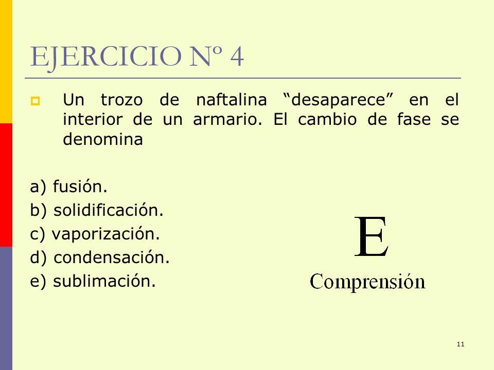11 EJERCICIO Nº 4 Un trozo de naftalina desaparece en el interior de un armario. El cambio de fase se denomina a) fusión. b) solidificación. c) vapori