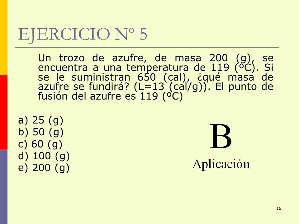15 EJERCICIO Nº 5 Un trozo de azufre, de masa 200 (g), se encuentra a una temperatura de 119 (ºC). Si se le suministran 650 (cal), ¿qué masa de azufre
