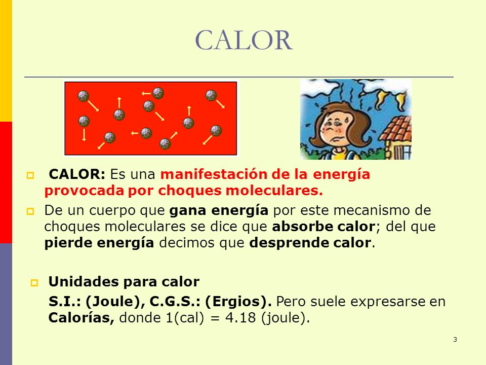 3 CALOR CALOR: Es una manifestación de la energía provocada por choques moleculares. De un cuerpo que gana energía por este mecanismo de choques molec
