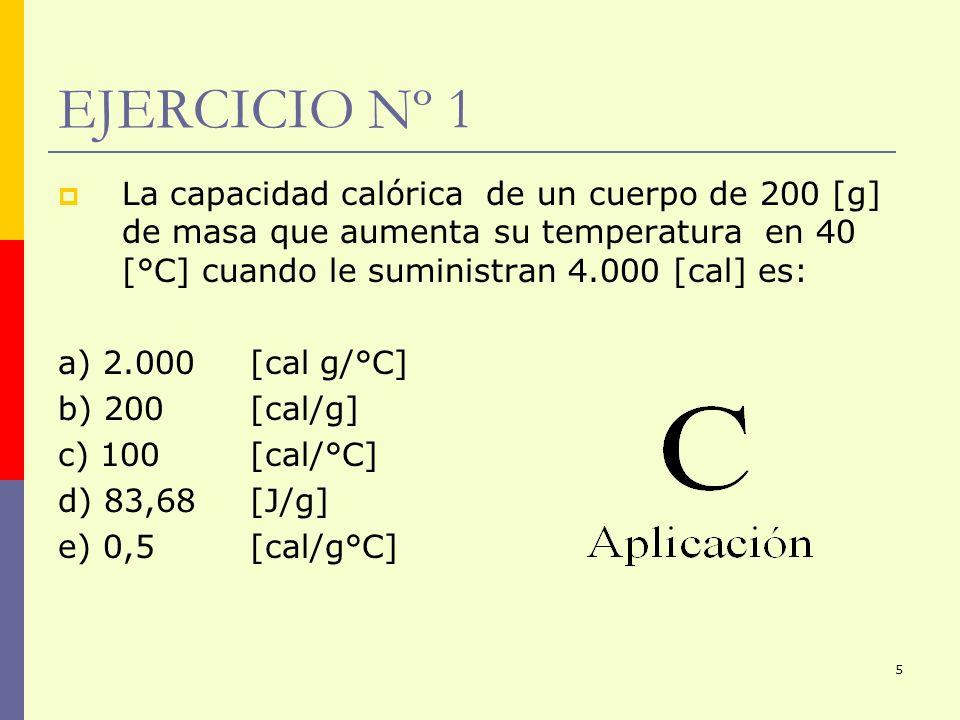 5 EJERCICIO Nº 1 La capacidad calórica de un cuerpo de 200 [g] de masa que aumenta su temperatura en 40 [°C] cuando le suministran 4.000 [cal] es: a)