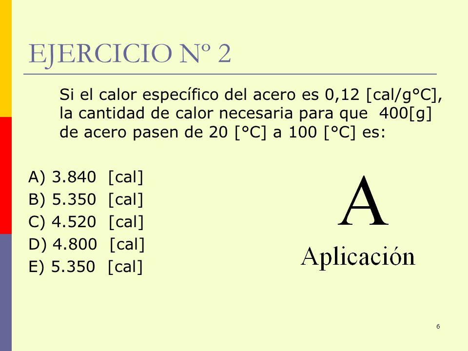 6 EJERCICIO Nº 2 Si el calor específico del acero es 0,12 [cal/g°C], la cantidad de calor necesaria para que 400[g] de acero pasen de 20 [°C] a 100 [°