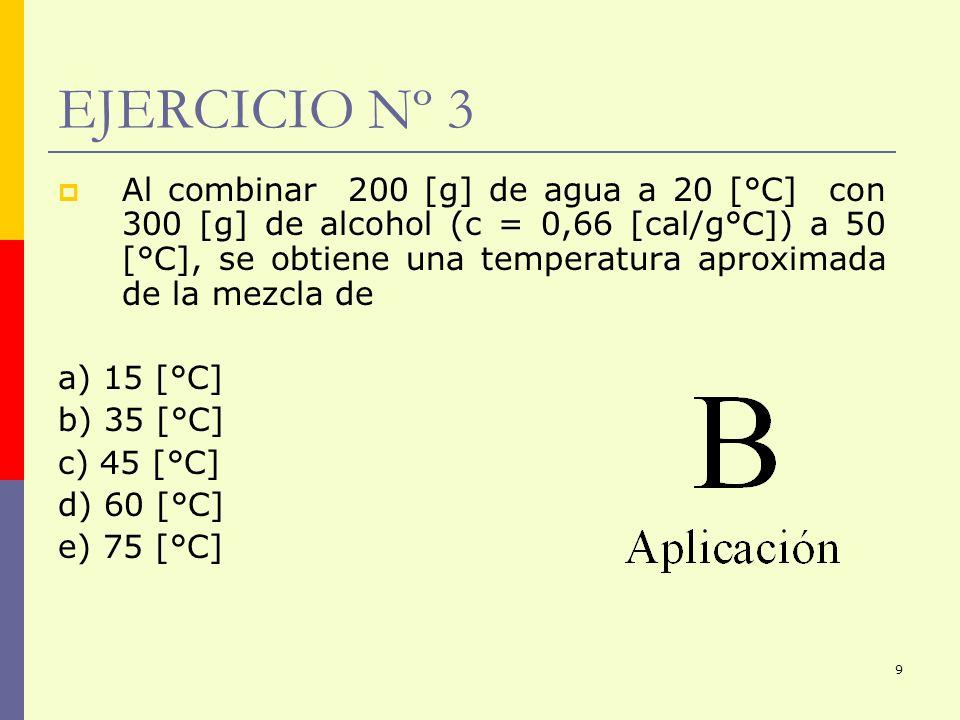 9 EJERCICIO Nº 3 Al combinar 200 [g] de agua a 20 [°C] con 300 [g] de alcohol (c = 0,66 [cal/g°C]) a 50 [°C], se obtiene una temperatura aproximada de