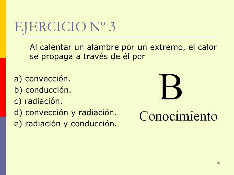 10 EJERCICIO Nº 3 Al calentar un alambre por un extremo, el calor se propaga a través de él por a) convección. b) conducción. c) radiación. d) convecc