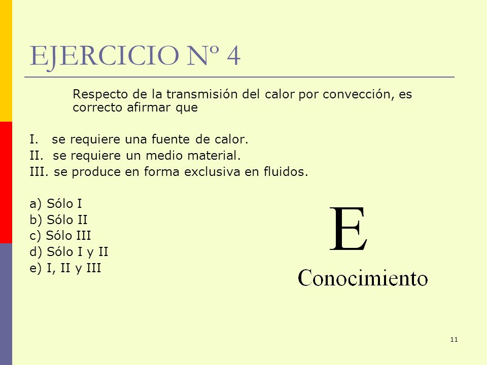 11 EJERCICIO Nº 4 Respecto de la transmisión del calor por convección, es correcto afirmar que I. se requiere una fuente de calor. II. se requiere un