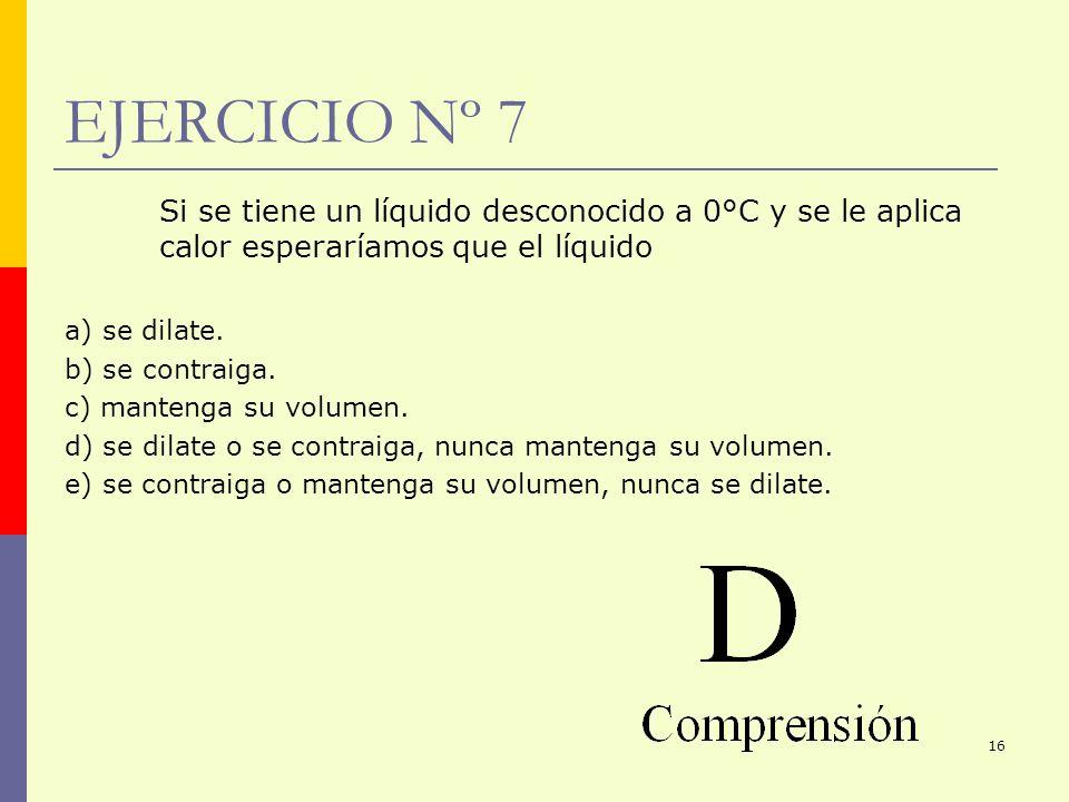 16 EJERCICIO Nº 7 Si se tiene un líquido desconocido a 0°C y se le aplica calor esperaríamos que el líquido a) se dilate. b) se contraiga. c) mantenga