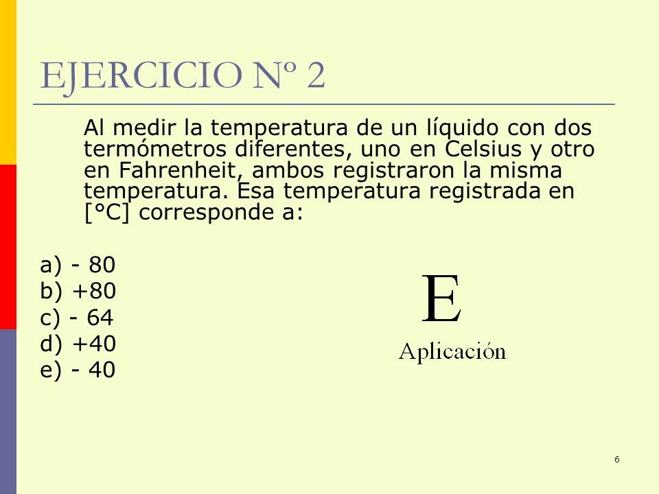 6 EJERCICIO Nº 2 Al medir la temperatura de un líquido con dos termómetros diferentes, uno en Celsius y otro en Fahrenheit, ambos registraron la misma