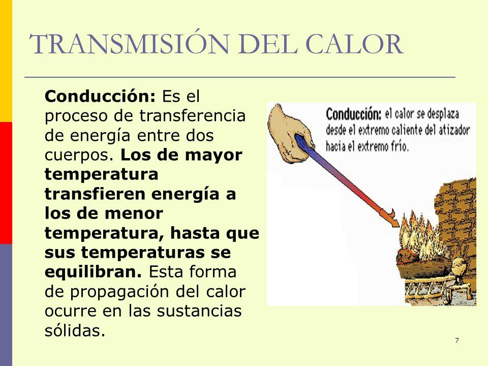 7 TRANSMISIÓN DEL CALOR Conducción: Es el proceso de transferencia de energía entre dos cuerpos. Los de mayor temperatura transfieren energía a los de