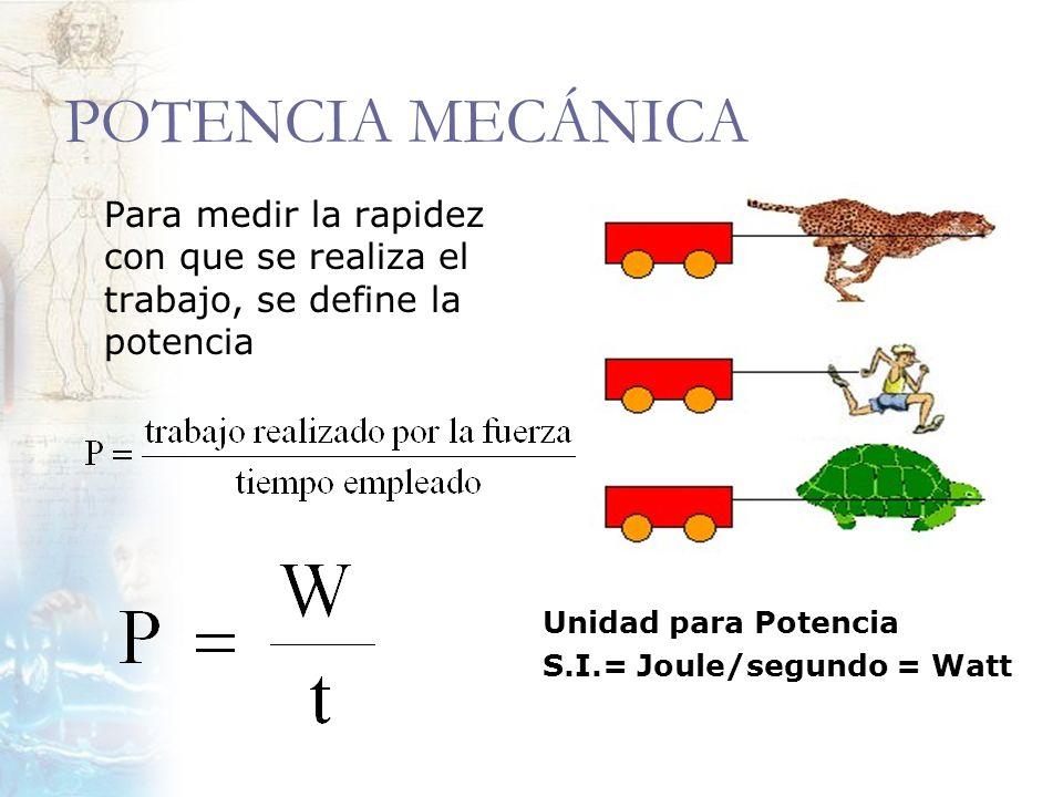 POTENCIA MECÁNICA Para medir la rapidez con que se realiza el trabajo, se define la potencia Unidad para Potencia S.I.= Joule/segundo = Watt