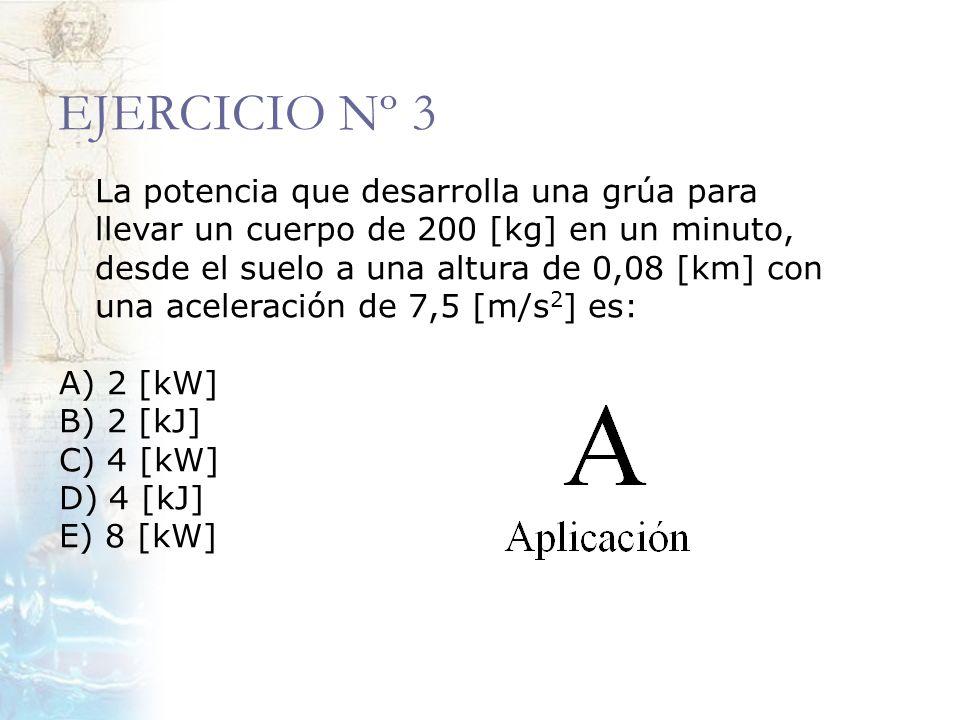 EJERCICIO Nº 3 La potencia que desarrolla una grúa para llevar un cuerpo de 200 [kg] en un minuto, desde el suelo a una altura de 0,08 [km] con una ac