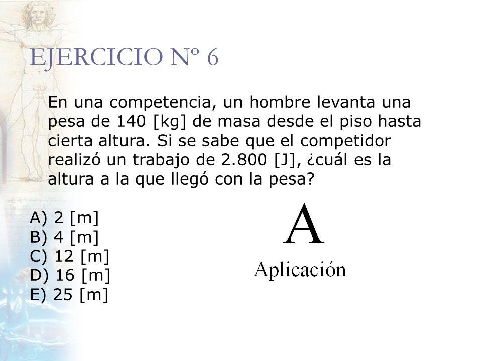EJERCICIO Nº 6 En una competencia, un hombre levanta una pesa de 140 [kg] de masa desde el piso hasta cierta altura. Si se sabe que el competidor real