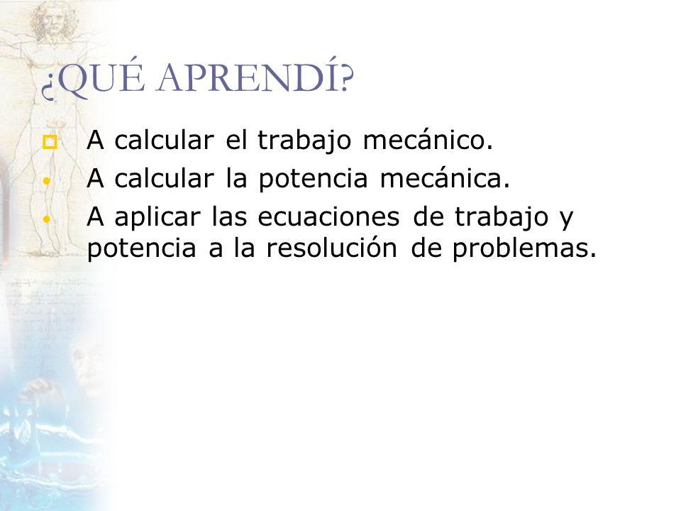 ¿QUÉ APRENDÍ? A calcular el trabajo mecánico. A calcular la potencia mecánica. A aplicar las ecuaciones de trabajo y potencia a la resolución de probl
