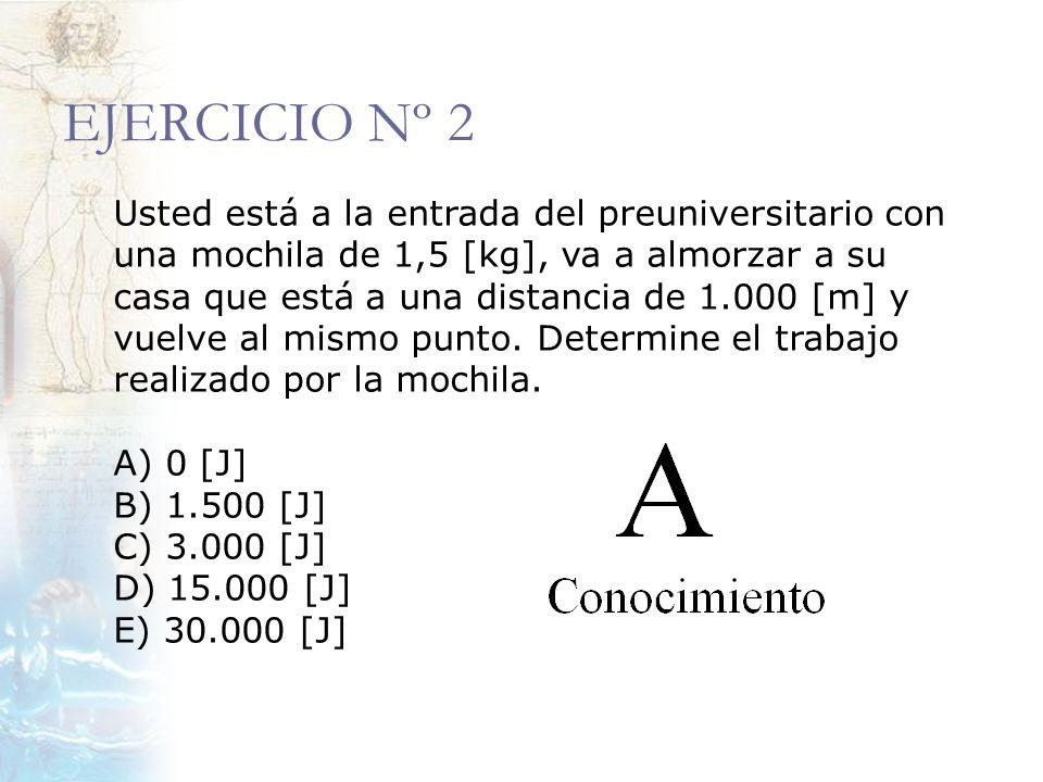 EJERCICIO Nº 2 Usted está a la entrada del preuniversitario con una mochila de 1,5 [kg], va a almorzar a su casa que está a una distancia de 1.000 [m]