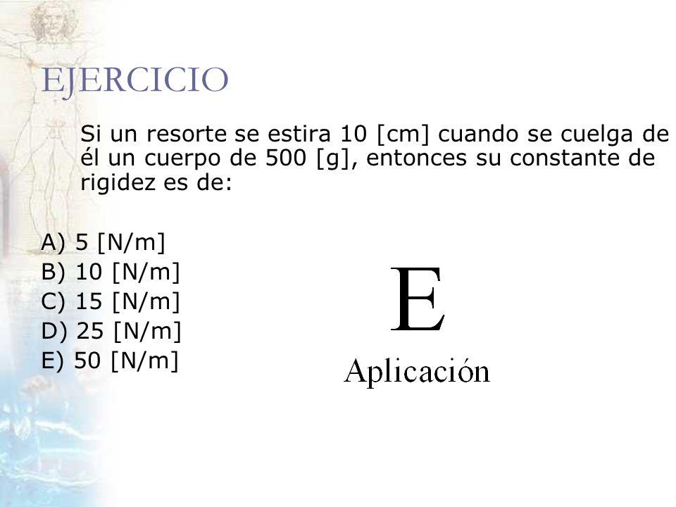 EJERCICIO Si un resorte se estira 10 [cm] cuando se cuelga de él un cuerpo de 500 [g], entonces su constante de rigidez es de: A) 5 [N/m] B) 10 [N/m]