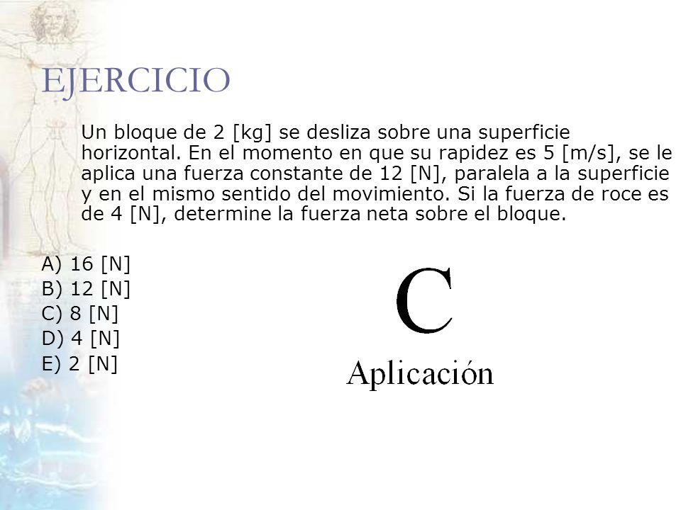 EJERCICIO Un bloque de 2 [kg] se desliza sobre una superficie horizontal. En el momento en que su rapidez es 5 [m/s], se le aplica una fuerza constant