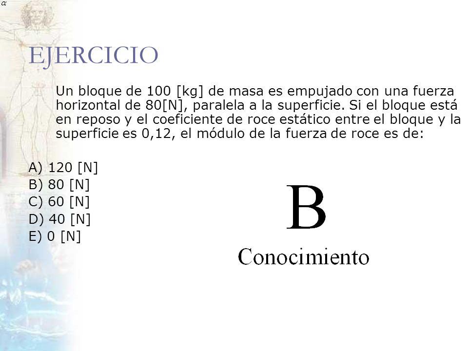 EJERCICIO Un bloque de 100 [kg] de masa es empujado con una fuerza horizontal de 80[N], paralela a la superficie. Si el bloque está en reposo y el coe