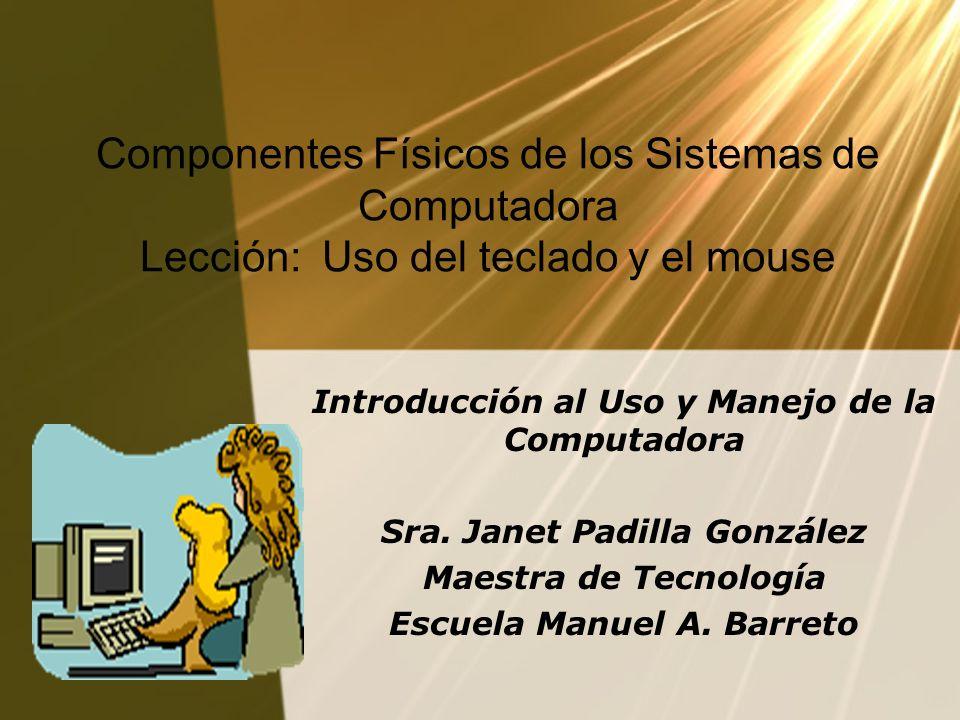 Componentes Físicos de los Sistemas de Computadora Lección: Uso del teclado y el mouse Introducción al Uso y Manejo de la Computadora Sra. Janet Padil