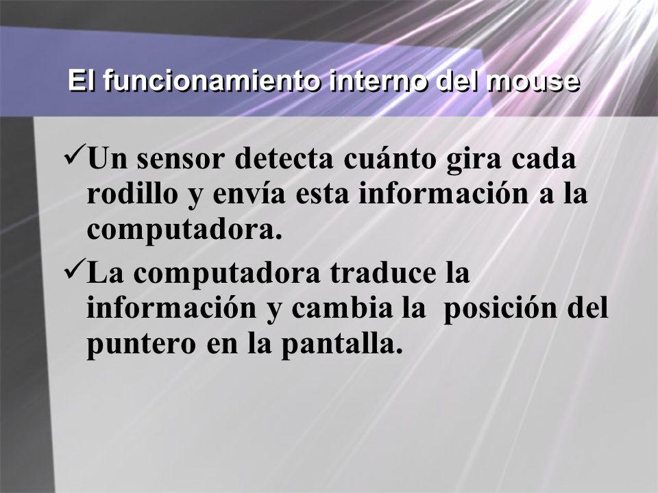 El funcionamiento interno del mouse Un sensor detecta cuánto gira cada rodillo y envía esta información a la computadora. La computadora traduce la in