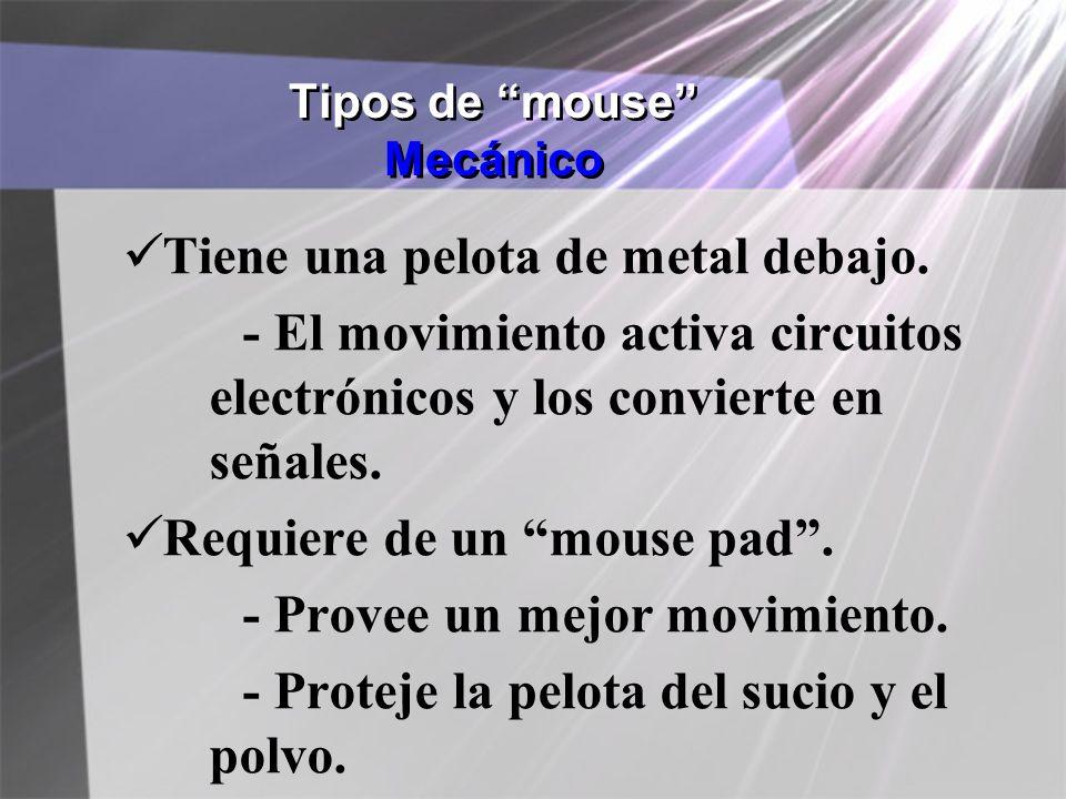 Tipos de mouse Mecánico Tiene una pelota de metal debajo. - El movimiento activa circuitos electrónicos y los convierte en señales. Requiere de un mou