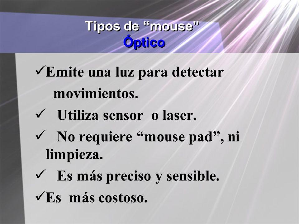 Tipos de mouse Óptico Emite una luz para detectar movimientos. Utiliza sensor o laser. No requiere mouse pad, ni limpieza. Es más preciso y sensible.